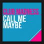 Club Madness - Call Me Maybe